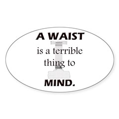A Waist is a Terrible Thing to Mind T-Shirts Gifts Sticker (Oval)