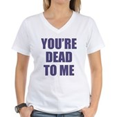 You're Dead to Me Women's V-Neck T-Shirt