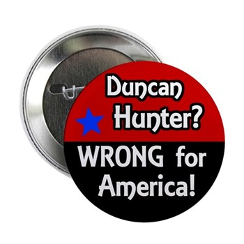 Say NO to the re-election of Rep. Duncan Hunter.  He is too backward-thinking to represent California in the U.S. Congress!  (Anti Duncan Hunter Pin)