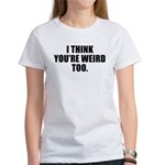 You're Weird Too Women's T-Shirt