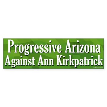 Geesh!  What's the point of having a Democratic congresswoman in Arizona if she insists on following every cockamamie Republican scheme out there -- from banning political speech to letting executives get huge bonuses without shareholder input to, well, just about every other bad idea out there you could think of!  Hence this Progressive Arizonans Against Ann Kirkpatrick Bumper Sticker.