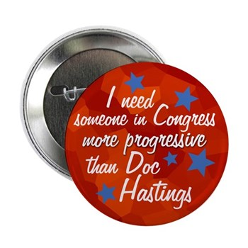I Need Someone in Congress more progressive than Doc Hastings (anti-Hastings campaign button for the Washington State election season)