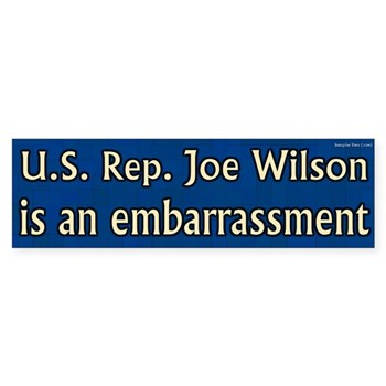 When Congressman Joe Wilson shouted at Barack Obama during a nationally televised speech, it was not out of character. U.S. Representative Joe Wilson is an embarrassment to his constituents.  Not because he didn't have the right.  Because he was so wrong.  Rep. Joe Wilson is an Embarrassment bumper sticker.
