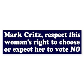 Mark Critz, respect this woman's right to choose or expect her to vote you out of office!  (Bumper sticker on Mark Critz's abortion policy)