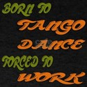 Born to Tango Dance Forced To Work T-Shirt