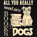 All You Really Need Are Books And Dogs T S T-Shirt
