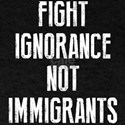 Fight Ignorance Not Immigrants T-Shirt